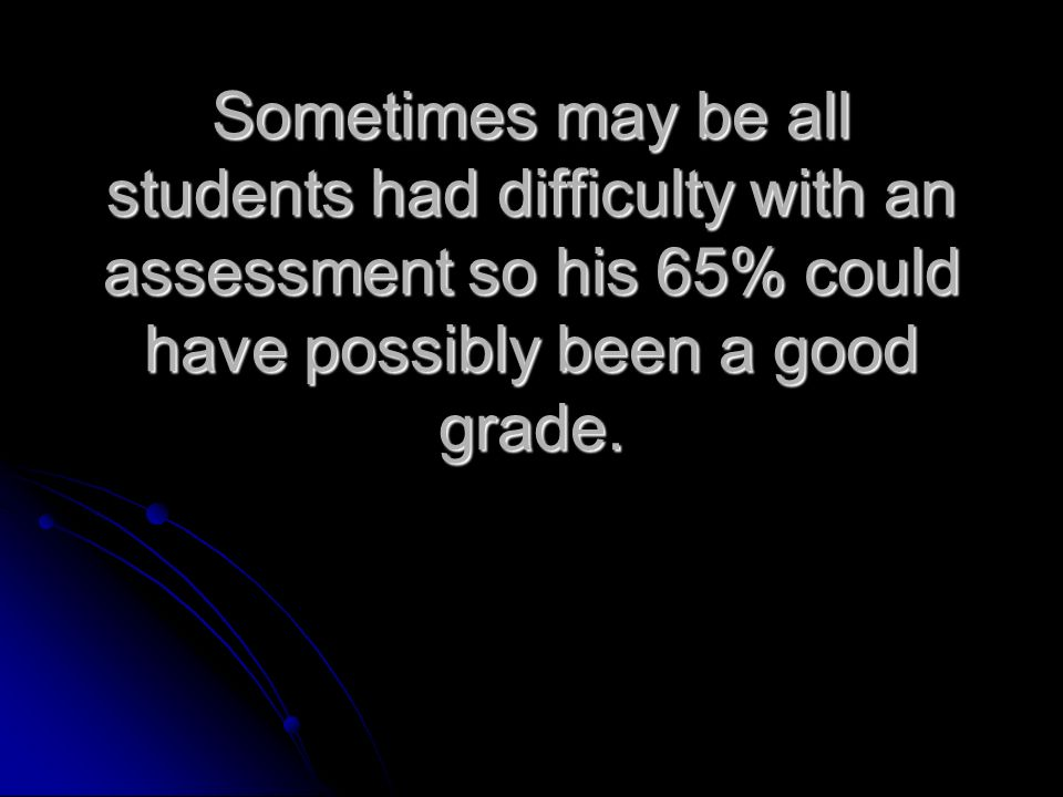 Sometimes may be all students had difficulty with an assessment so his 65% could have possibly been a good grade.