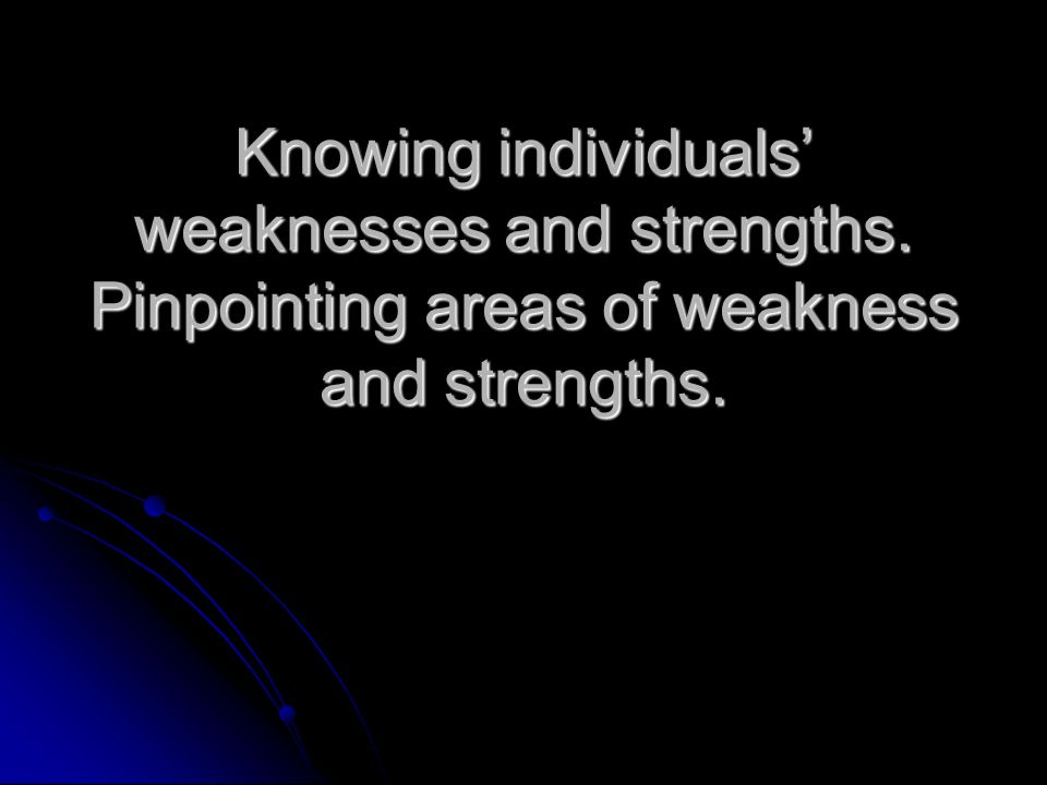 Knowing individuals weaknesses and strengths. Pinpointing areas of weakness and strengths.