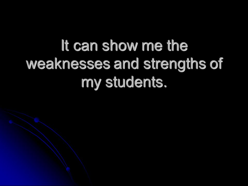 It can show me the weaknesses and strengths of my students.
