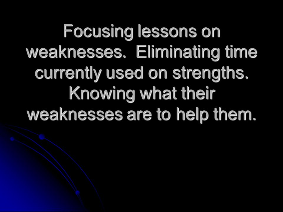 Focusing lessons on weaknesses. Eliminating time currently used on strengths.