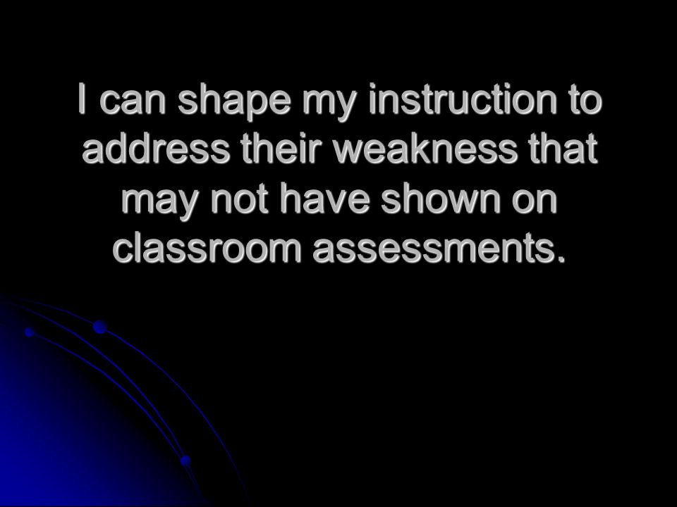 I can shape my instruction to address their weakness that may not have shown on classroom assessments.