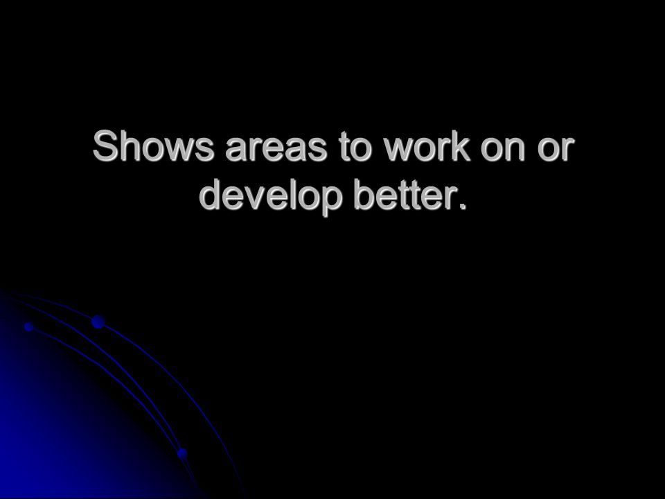 Shows areas to work on or develop better.