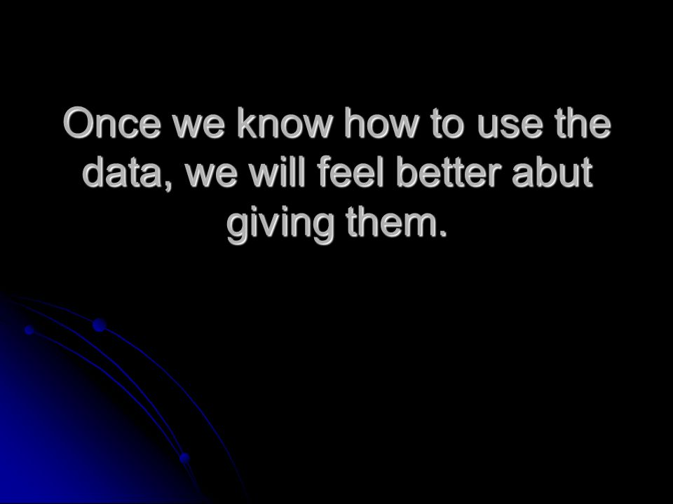 Once we know how to use the data, we will feel better abut giving them.