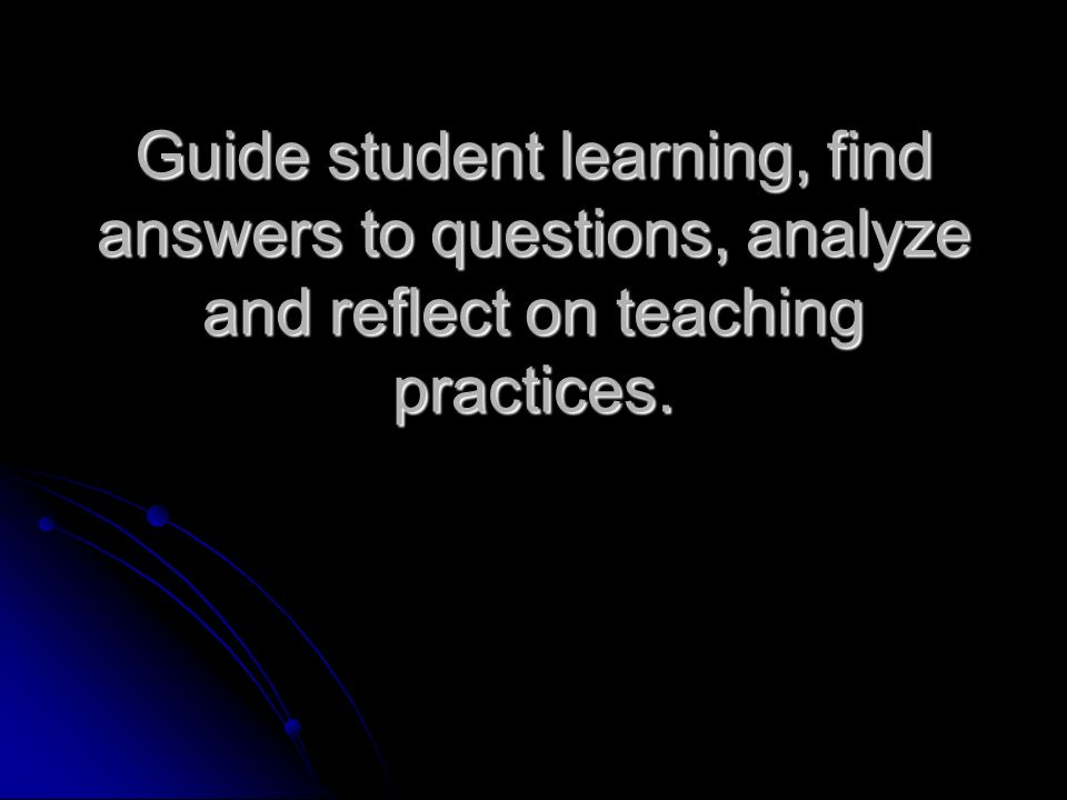 Guide student learning, find answers to questions, analyze and reflect on teaching practices.