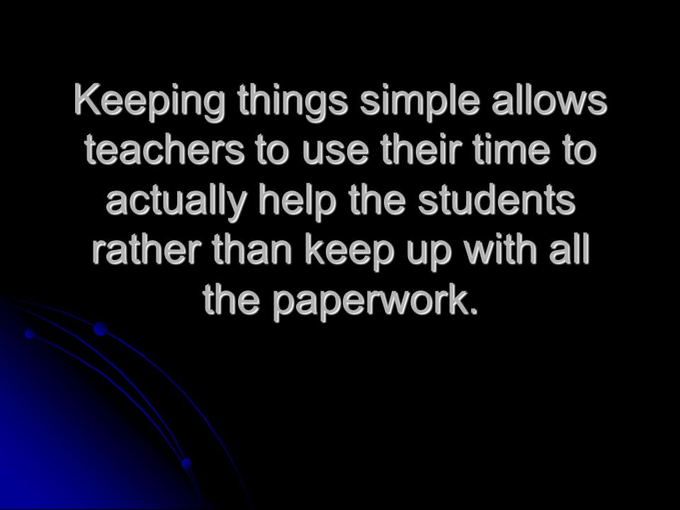 Keeping things simple allows teachers to use their time to actually help the students rather than keep up with all the paperwork.