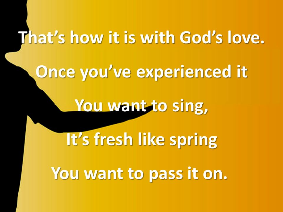 Thats how it is with Gods love. Once youve experienced it You want to sing, Its fresh like spring You want to pass it on. You want to pass it on.