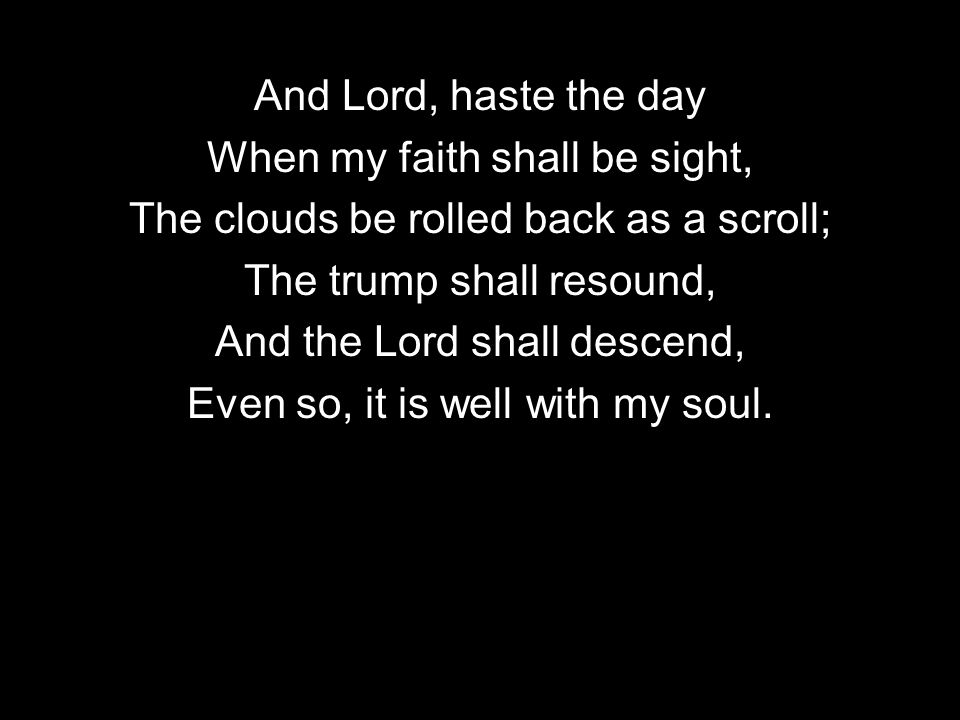 And Lord, haste the day When my faith shall be sight, The clouds be rolled back as a scroll; The trump shall resound, And the Lord shall descend, Even