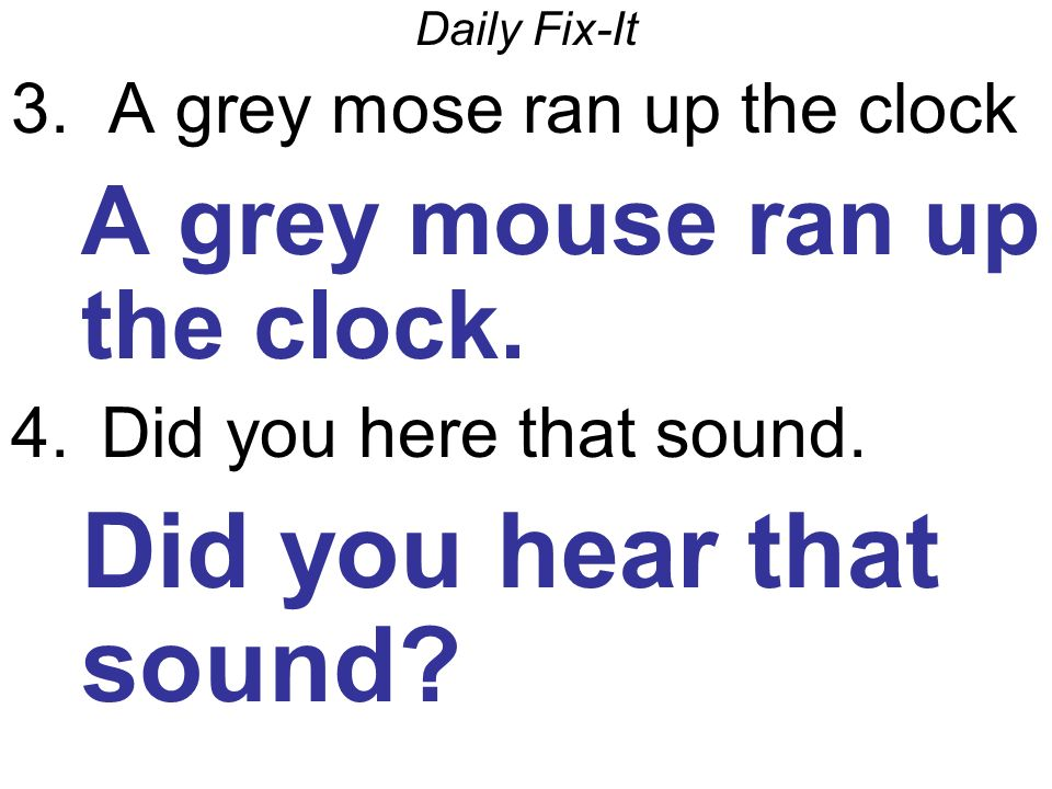 Daily Fix-It 3.A grey mose ran up the clock A grey mouse ran up the clock.