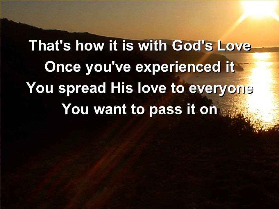 That's how it is with God's Love Once you've experienced it You spread His love to everyone You want to pass it on That's how it is with God's Love On