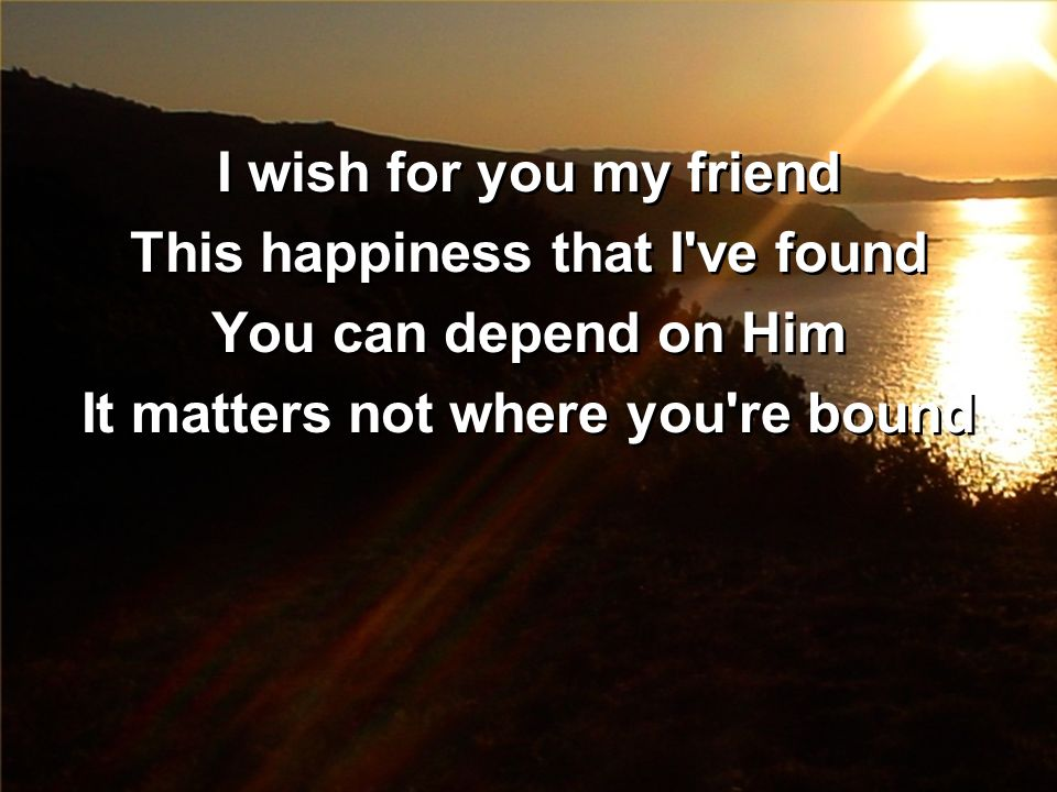 I wish for you my friend This happiness that I've found You can depend on Him It matters not where you're bound I wish for you my friend This happines