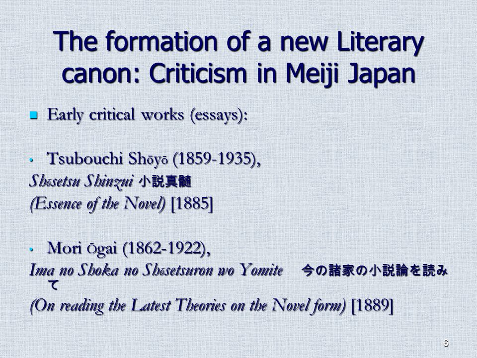 6 The formation of a new Literary canon: Criticism in Meiji Japan Early critical works (essays): Early critical works (essays): Tsubouchi Sh ō y ō (1859-1935), Tsubouchi Sh ō y ō (1859-1935), Sh ō setsu Shinzui Sh ō setsu Shinzui (Essence of the Novel) [1885] Mori Ō gai (1862-1922), Mori Ō gai (1862-1922), Ima no Shoka no Sh ō setsuron wo Yomite Ima no Shoka no Sh ō setsuron wo Yomite (On reading the Latest Theories on the Novel form) [1889]