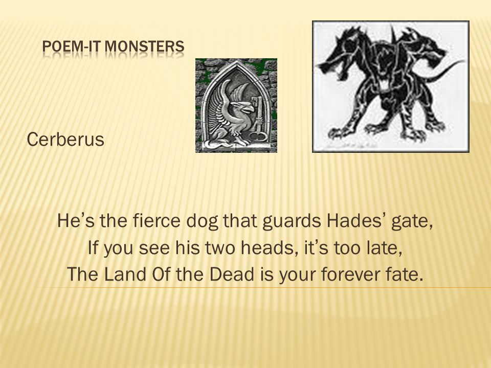 Cerberus Hes the fierce dog that guards Hades gate, If you see his two heads, its too late, The Land Of the Dead is your forever fate.