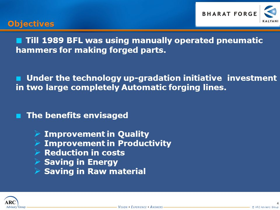 4 © ARC Advisory Group Objectives Till 1989 BFL was using manually operated pneumatic hammers for making forged parts.