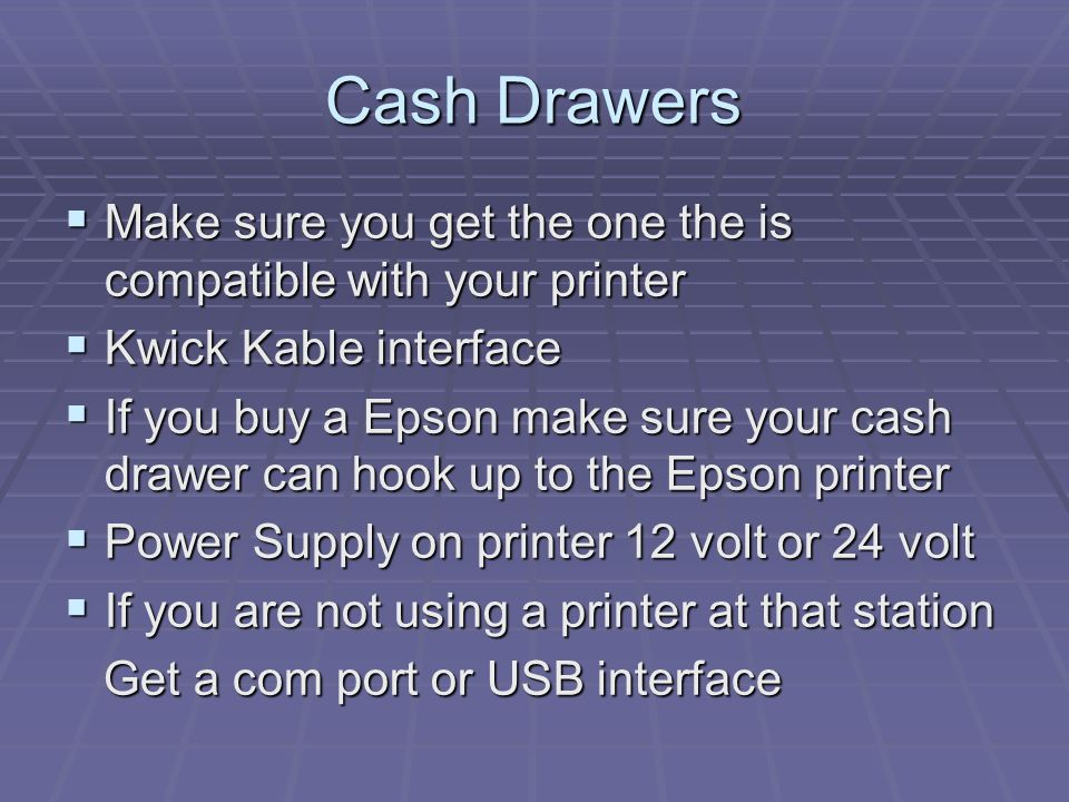 Cash Drawers Make sure you get the one the is compatible with your printer Make sure you get the one the is compatible with your printer Kwick Kable interface Kwick Kable interface If you buy a Epson make sure your cash drawer can hook up to the Epson printer If you buy a Epson make sure your cash drawer can hook up to the Epson printer Power Supply on printer 12 volt or 24 volt Power Supply on printer 12 volt or 24 volt If you are not using a printer at that station If you are not using a printer at that station Get a com port or USB interface Get a com port or USB interface