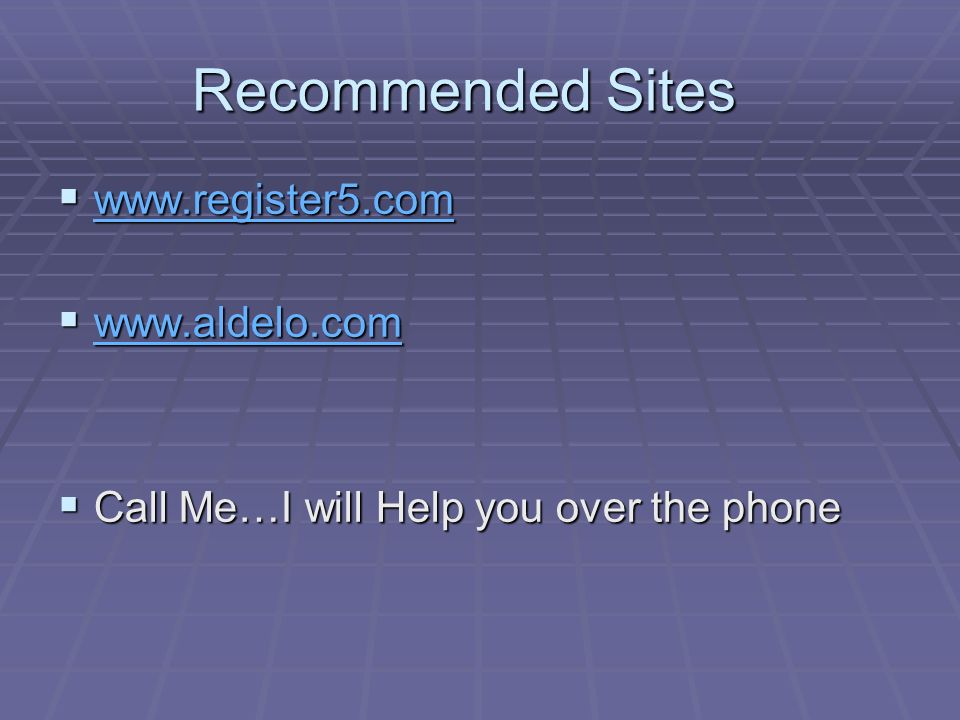 Recommended Sites www.register5.com www.register5.com www.register5.com www.aldelo.com www.aldelo.com www.aldelo.com Call Me…I will Help you over the phone Call Me…I will Help you over the phone