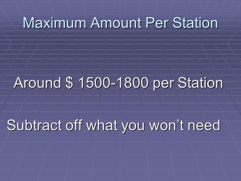 Maximum Amount Per Station Around $ 1500-1800 per Station Subtract off what you wont need