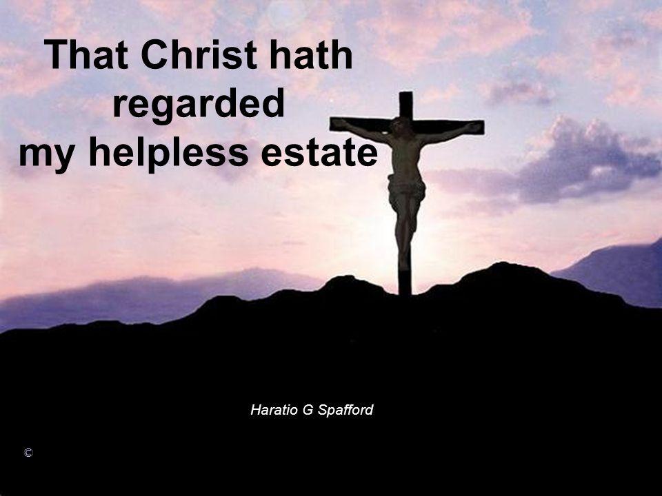 That Christ hath regarded my helpless estate Haratio G Spafford ©