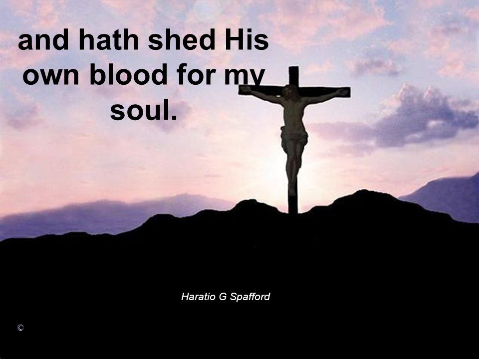 and hath shed His own blood for my soul. Haratio G Spafford ©