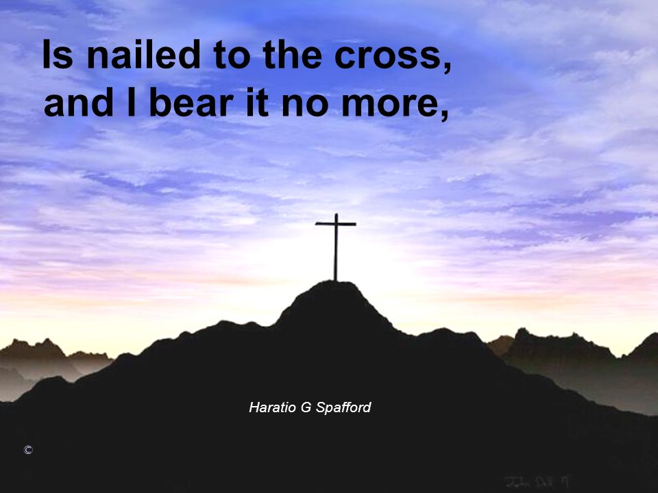 Is nailed to the cross, and I bear it no more, Haratio G Spafford ©
