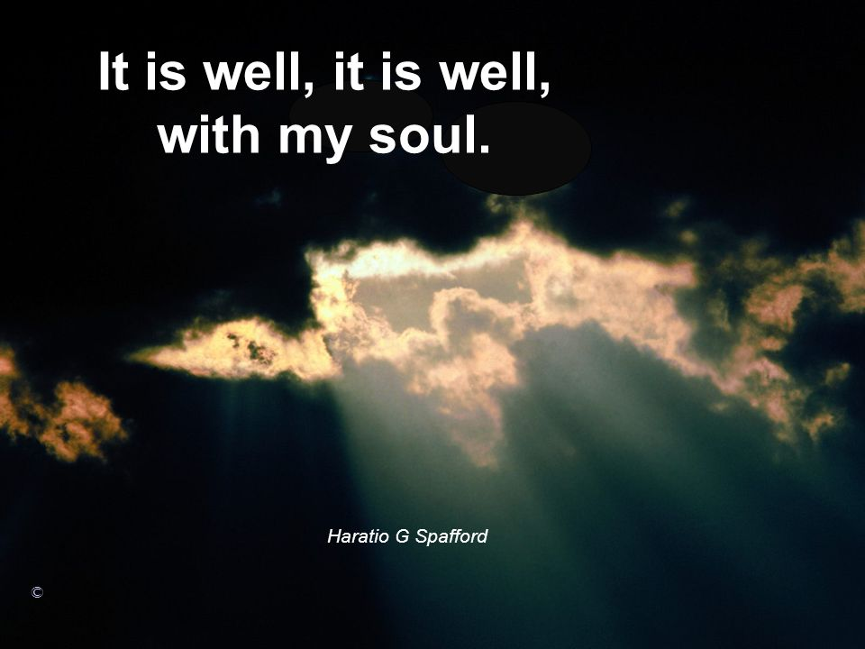 It is well, it is well, with my soul. Haratio G Spafford ©