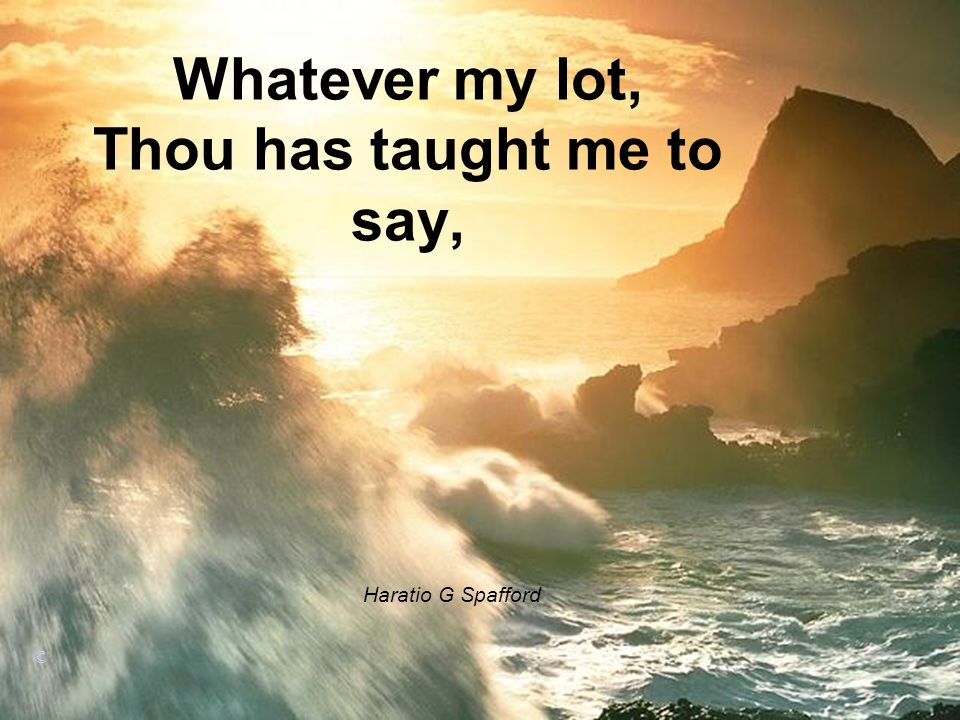 Whatever my lot, Thou has taught me to say, Haratio G Spafford ©