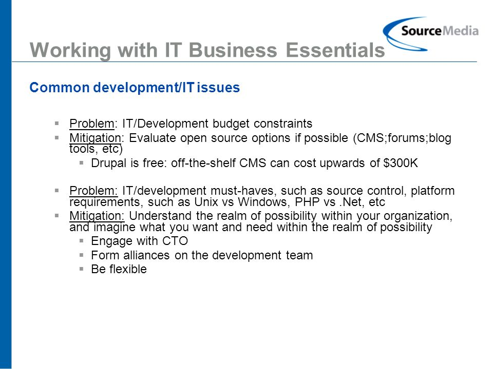 11 Working with IT Business Essentials Common development/IT issues Problem: IT/Development budget constraints Mitigation: Evaluate open source options if possible (CMS;forums;blog tools, etc) Drupal is free: off-the-shelf CMS can cost upwards of $300K Problem: IT/development must-haves, such as source control, platform requirements, such as Unix vs Windows, PHP vs.Net, etc Mitigation: Understand the realm of possibility within your organization, and imagine what you want and need within the realm of possibility Engage with CTO Form alliances on the development team Be flexible