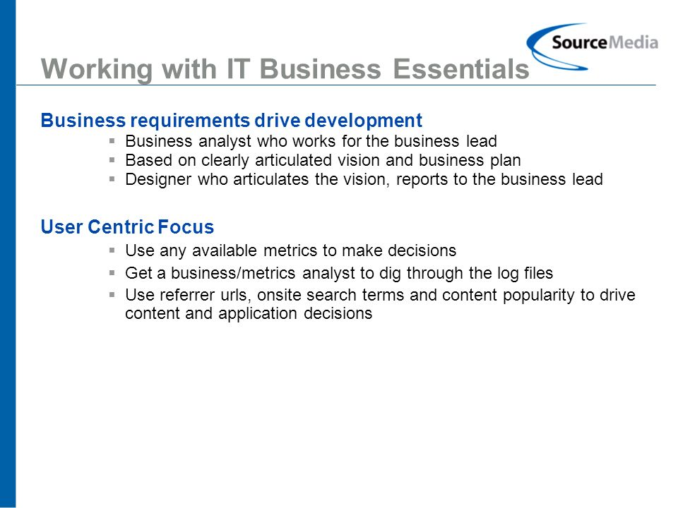 13 Working with IT Business Essentials Business requirements drive development Business analyst who works for the business lead Based on clearly articulated vision and business plan Designer who articulates the vision, reports to the business lead User Centric Focus Use any available metrics to make decisions Get a business/metrics analyst to dig through the log files Use referrer urls, onsite search terms and content popularity to drive content and application decisions