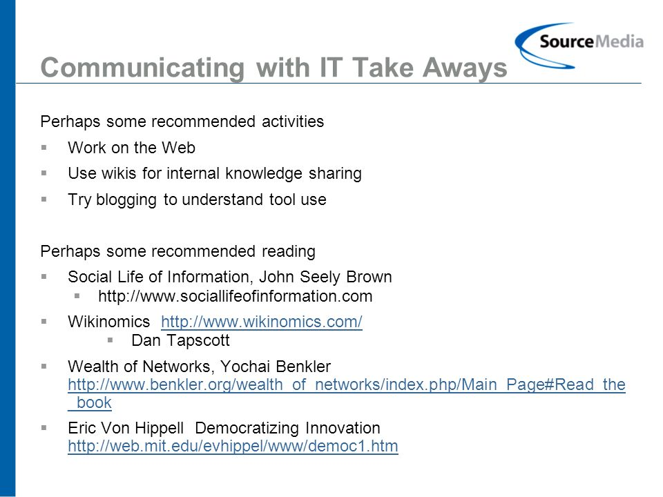 15 Communicating with IT Take Aways Perhaps some recommended activities Work on the Web Use wikis for internal knowledge sharing Try blogging to understand tool use Perhaps some recommended reading Social Life of Information, John Seely Brown http://www.sociallifeofinformation.com Wikinomics http://www.wikinomics.com/http://www.wikinomics.com/ Dan Tapscott Wealth of Networks, Yochai Benkler http://www.benkler.org/wealth_of_networks/index.php/Main_Page#Read_the _book http://www.benkler.org/wealth_of_networks/index.php/Main_Page#Read_the _book Eric Von Hippell Democratizing Innovation http://web.mit.edu/evhippel/www/democ1.htm http://web.mit.edu/evhippel/www/democ1.htm