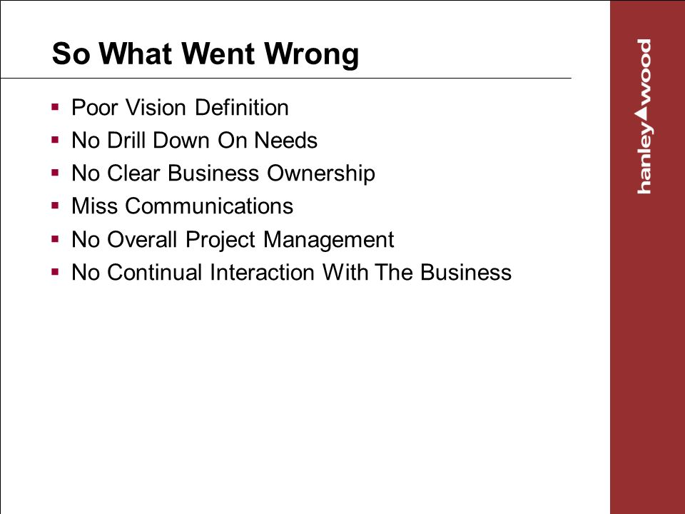 So What Went Wrong Poor Vision Definition No Drill Down On Needs No Clear Business Ownership Miss Communications No Overall Project Management No Continual Interaction With The Business