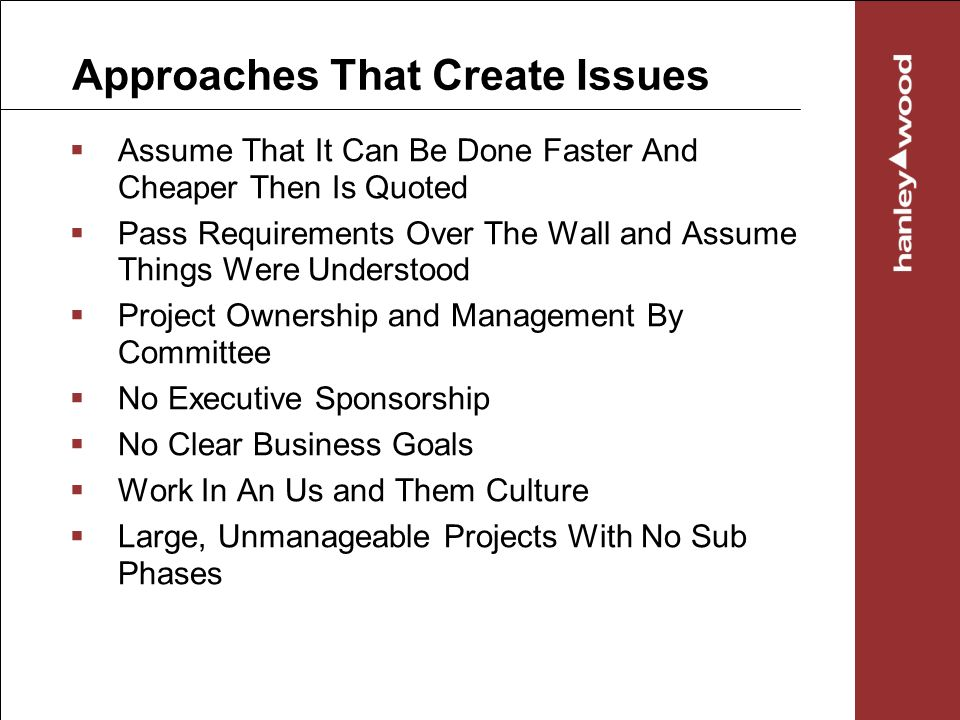 Approaches That Create Issues Assume That It Can Be Done Faster And Cheaper Then Is Quoted Pass Requirements Over The Wall and Assume Things Were Understood Project Ownership and Management By Committee No Executive Sponsorship No Clear Business Goals Work In An Us and Them Culture Large, Unmanageable Projects With No Sub Phases
