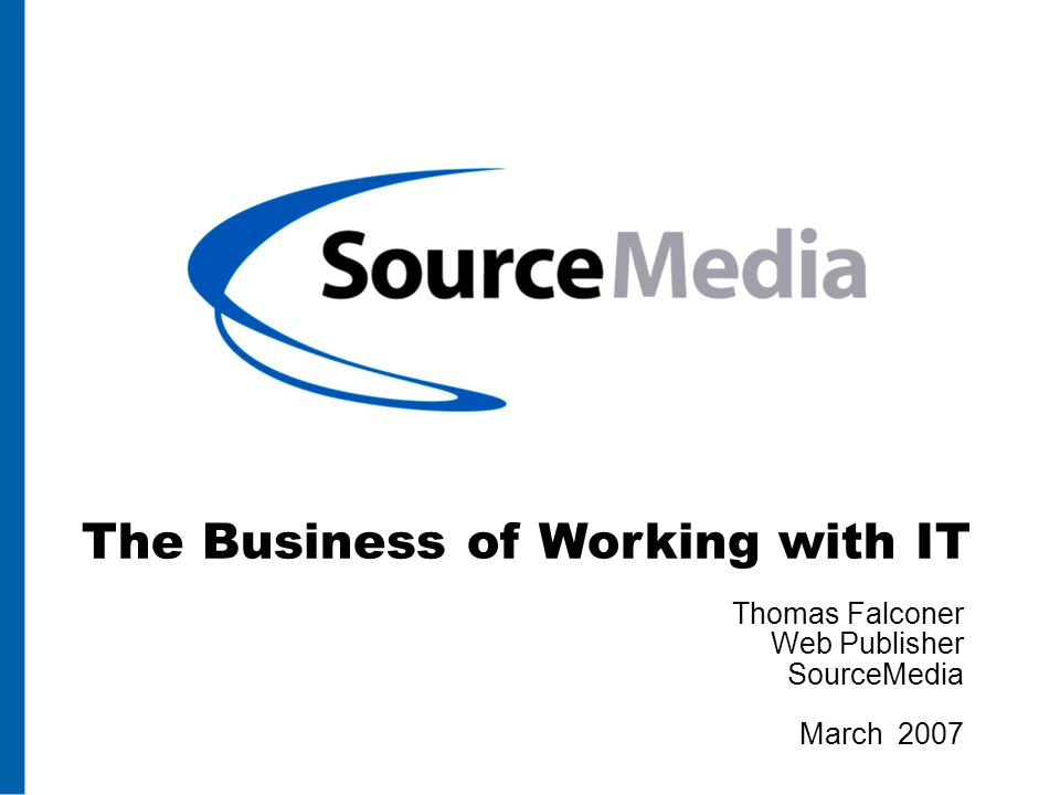 The Business of Working with IT Thomas Falconer Web Publisher SourceMedia March 2007