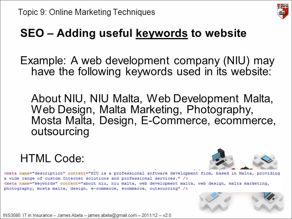 INS3080: IT in Insurance – James Abela – james.abela@gmail.com – 2011/12 – v2.0 Topic 9: Online Marketing Techniques SEO – Adding useful keywords to website Example: A web development company (NIU) may have the following keywords used in its website: About NIU, NIU Malta, Web Development Malta, Web Design, Malta Marketing, Photography, Mosta Malta, Design, E-Commerce, ecommerce, outsourcing HTML Code:
