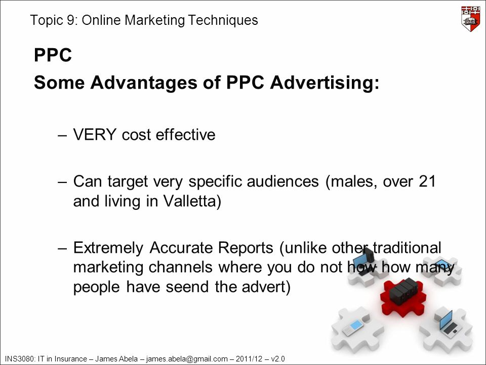 INS3080: IT in Insurance – James Abela – james.abela@gmail.com – 2011/12 – v2.0 Topic 9: Online Marketing Techniques PPC Some Advantages of PPC Advertising: –VERY cost effective –Can target very specific audiences (males, over 21 and living in Valletta) –Extremely Accurate Reports (unlike other traditional marketing channels where you do not how how many people have seend the advert)