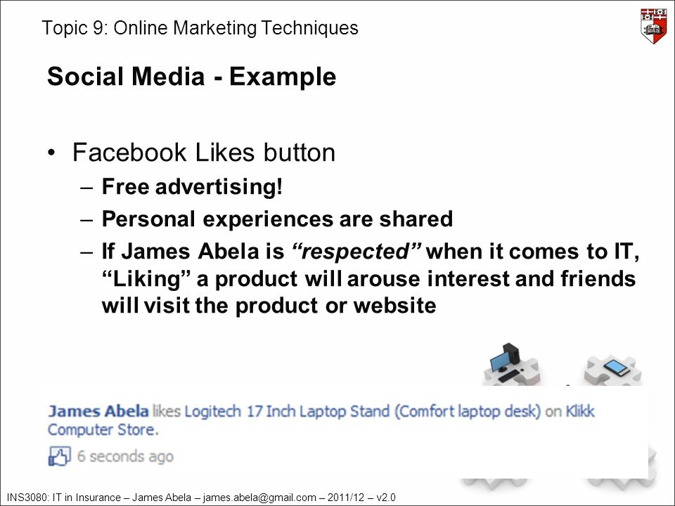 INS3080: IT in Insurance – James Abela – james.abela@gmail.com – 2011/12 – v2.0 Topic 9: Online Marketing Techniques Social Media - Example Facebook Likes button –Free advertising.