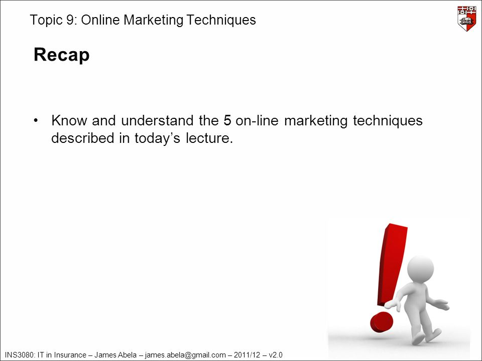 INS3080: IT in Insurance – James Abela – james.abela@gmail.com – 2011/12 – v2.0 Topic 9: Online Marketing Techniques Recap Know and understand the 5 on-line marketing techniques described in todays lecture.