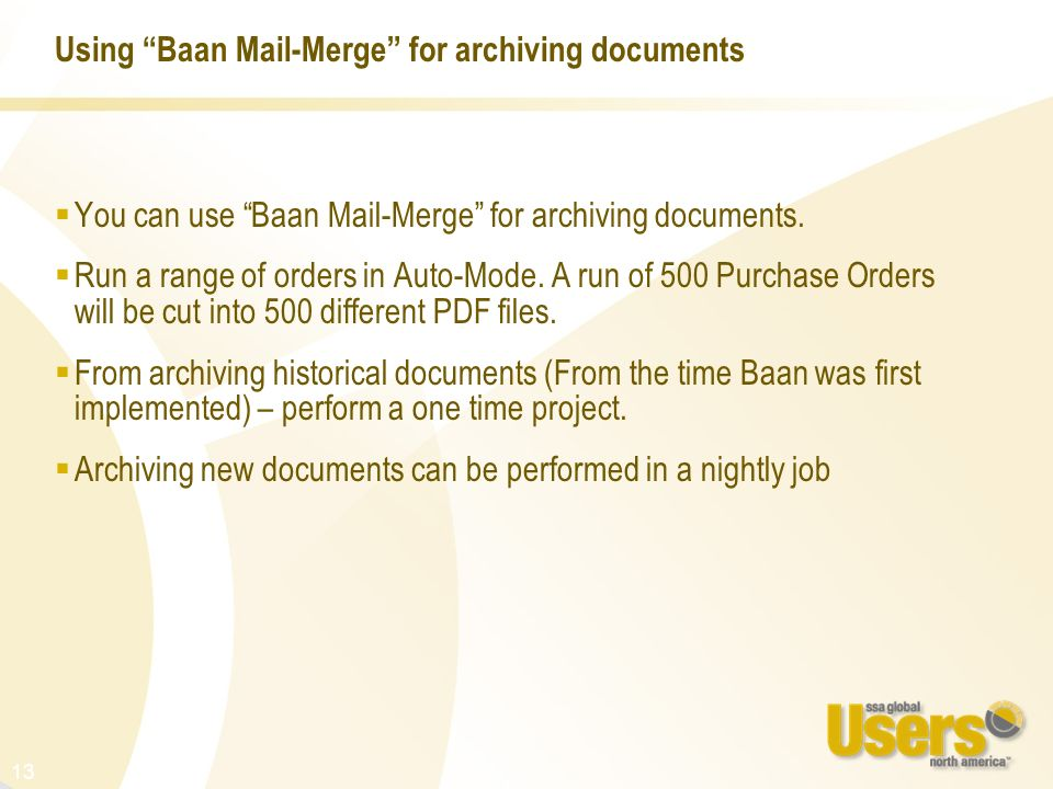13 Using Baan Mail-Merge for archiving documents You can use Baan Mail-Merge for archiving documents. Run a range of orders in Auto-Mode. A run of 500