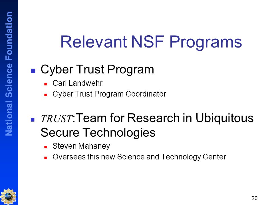 National Science Foundation 20 Relevant NSF Programs Cyber Trust Program Carl Landwehr Cyber Trust Program Coordinator TRUST :Team for Research in Ubiquitous Secure Technologies Steven Mahaney Oversees this new Science and Technology Center