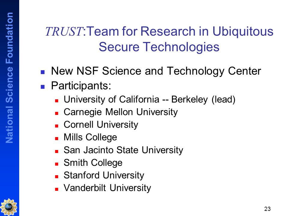 National Science Foundation 23 TRUST :Team for Research in Ubiquitous Secure Technologies New NSF Science and Technology Center Participants: University of California -- Berkeley (lead) Carnegie Mellon University Cornell University Mills College San Jacinto State University Smith College Stanford University Vanderbilt University