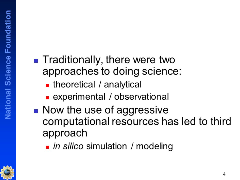 National Science Foundation 4 Traditionally, there were two approaches to doing science: theoretical / analytical experimental / observational Now the use of aggressive computational resources has led to third approach in silico simulation / modeling