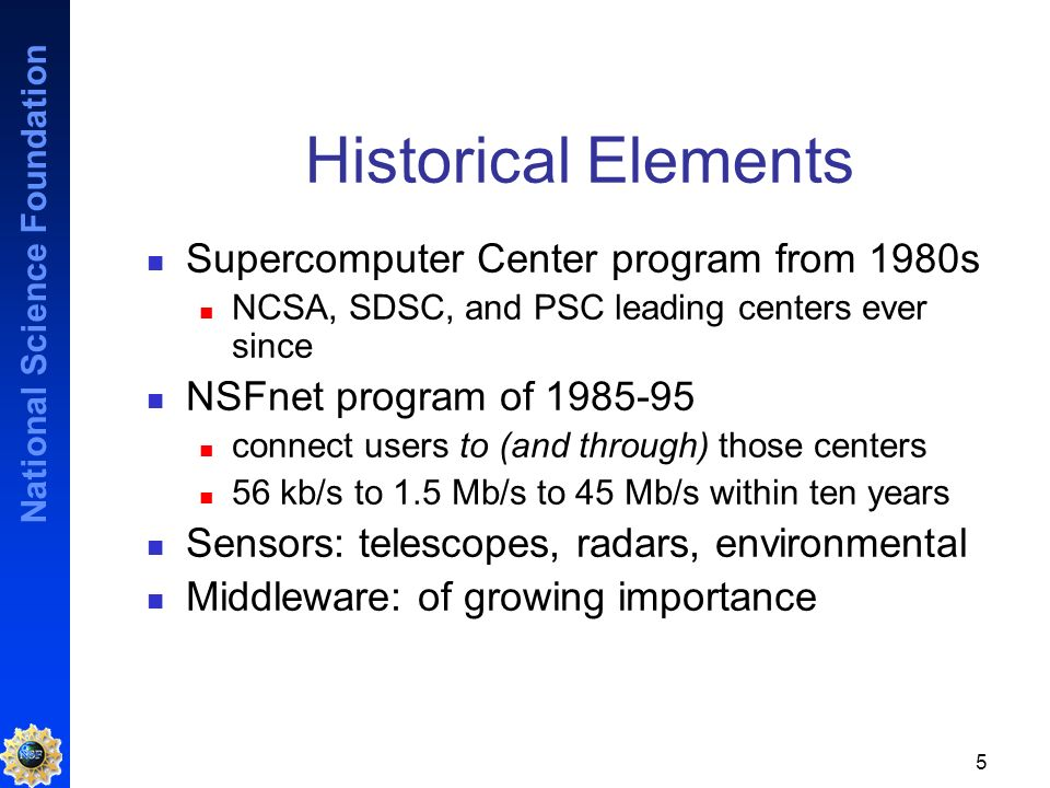 National Science Foundation 5 Historical Elements Supercomputer Center program from 1980s NCSA, SDSC, and PSC leading centers ever since NSFnet program of 1985-95 connect users to (and through) those centers 56 kb/s to 1.5 Mb/s to 45 Mb/s within ten years Sensors: telescopes, radars, environmental Middleware: of growing importance