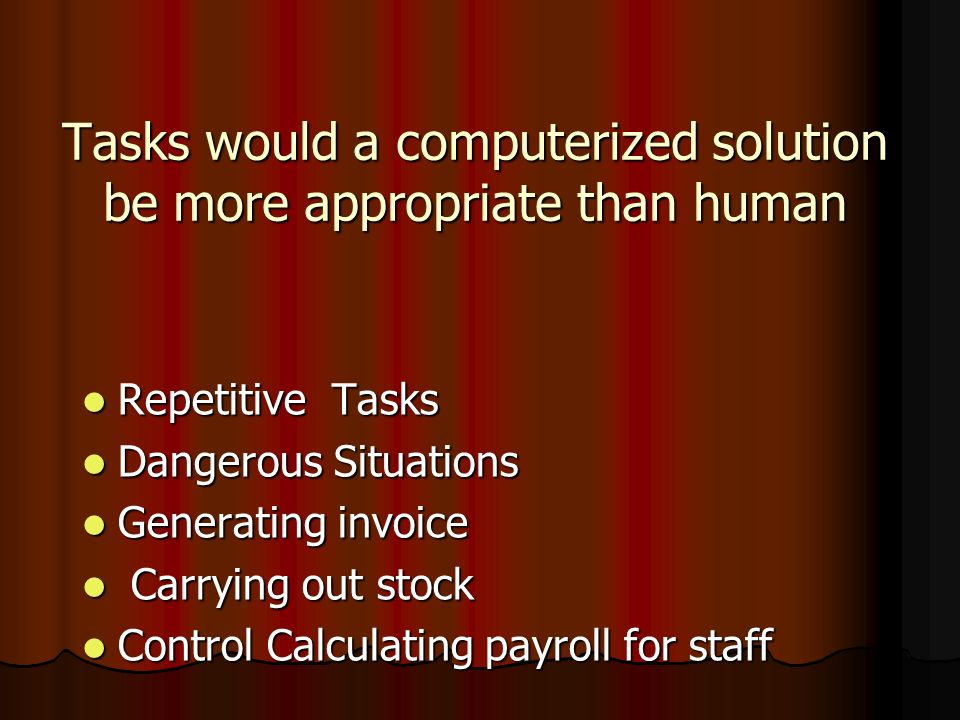 Tasks would a human solution be more appropriate than computerized Motivating staff Motivating staff Providing a customer Providing a customer support help support help Select new staff Select new staff