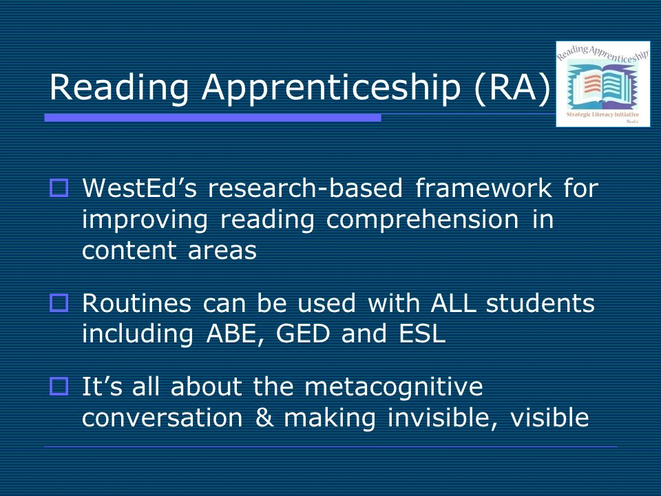 Reading Apprenticeship (RA) WestEds research-based framework for improving reading comprehension in content areas Routines can be used with ALL students including ABE, GED and ESL Its all about the metacognitive conversation & making invisible, visible