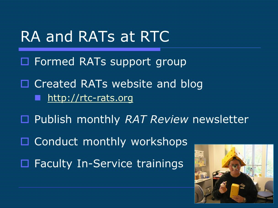 RA and RATs at RTC Formed RATs support group Created RATs website and blog http://rtc-rats.org Publish monthly RAT Review newsletter Conduct monthly workshops Faculty In-Service trainings
