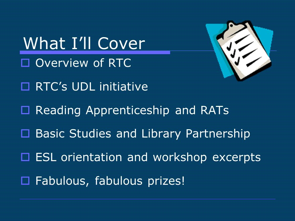 What Ill Cover Overview of RTC RTCs UDL initiative Reading Apprenticeship and RATs Basic Studies and Library Partnership ESL orientation and workshop excerpts Fabulous, fabulous prizes!