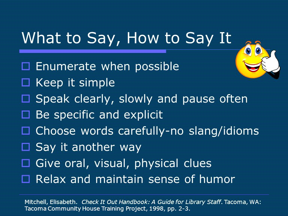What to Say, How to Say It Enumerate when possible Keep it simple Speak clearly, slowly and pause often Be specific and explicit Choose words carefully-no slang/idioms Say it another way Give oral, visual, physical clues Relax and maintain sense of humor Mitchell, Elisabeth.