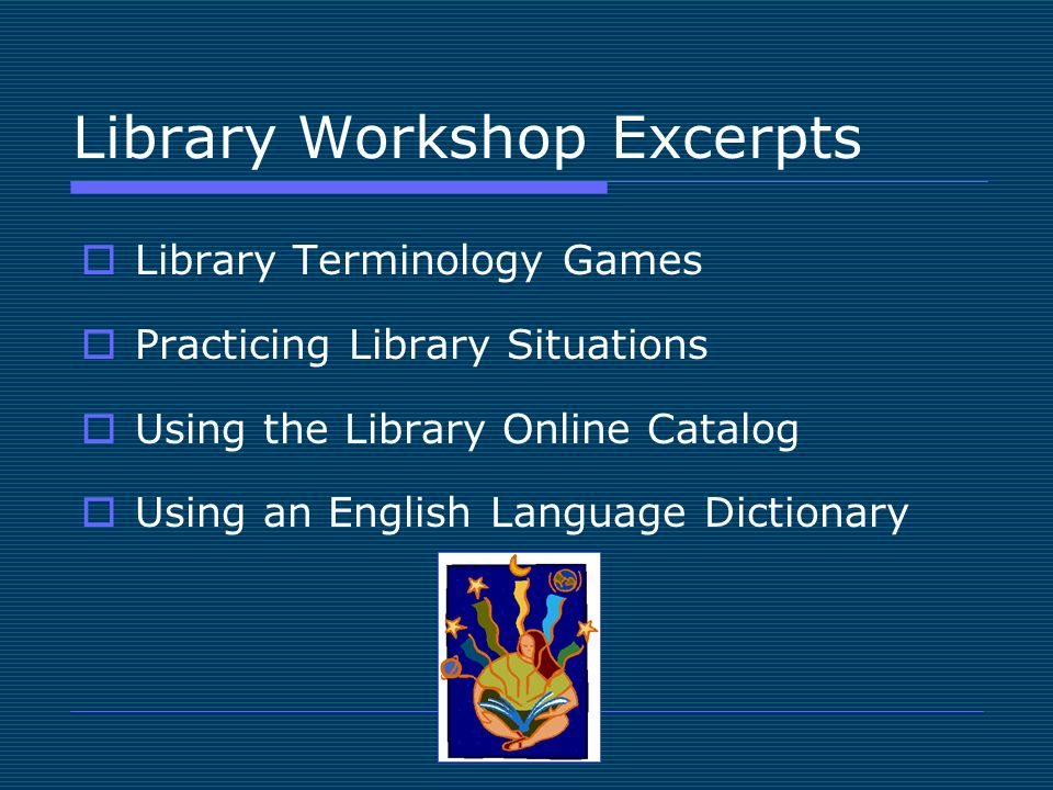 Library Workshop Excerpts Library Terminology Games Practicing Library Situations Using the Library Online Catalog Using an English Language Dictionary