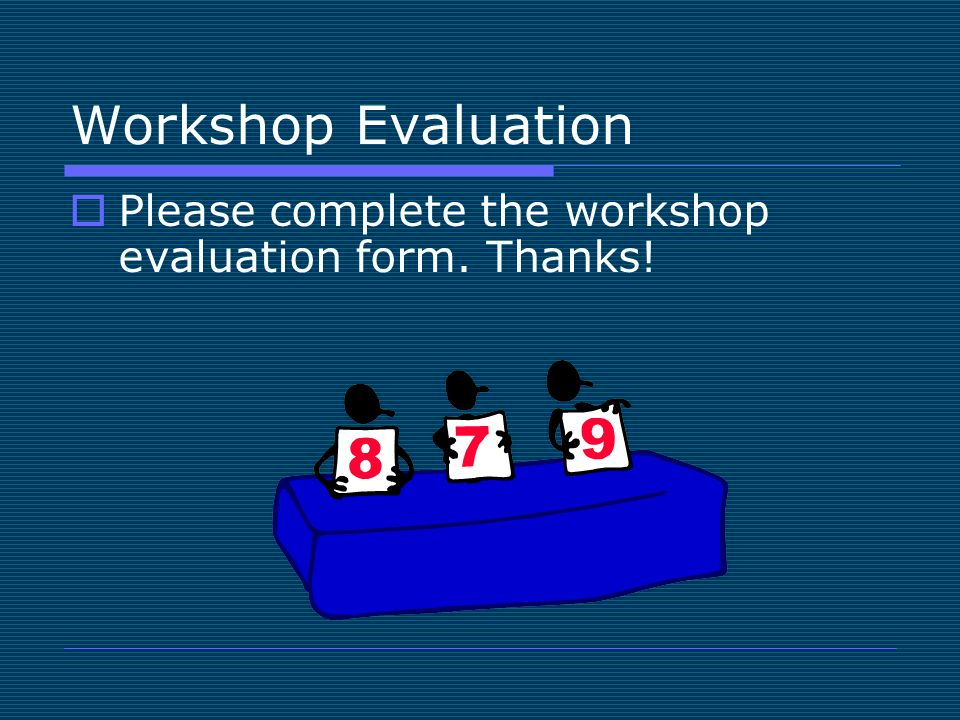 Workshop Evaluation Please complete the workshop evaluation form. Thanks!