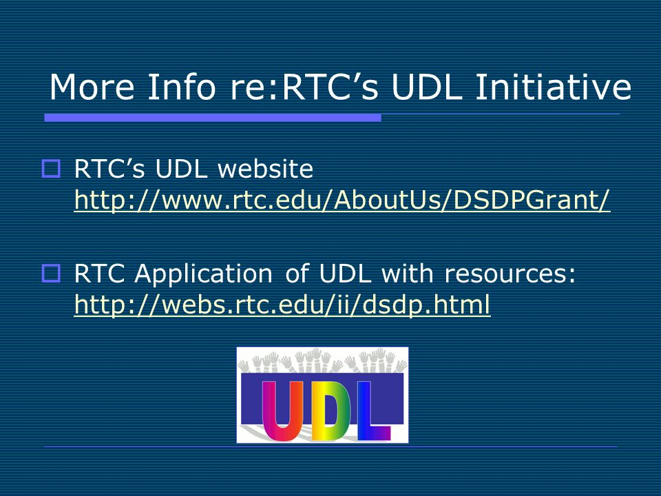 More Info re:RTCs UDL Initiative RTCs UDL website http://www.rtc.edu/AboutUs/DSDPGrant/ http://www.rtc.edu/AboutUs/DSDPGrant/ RTC Application of UDL with resources: http://webs.rtc.edu/ii/dsdp.html http://webs.rtc.edu/ii/dsdp.html