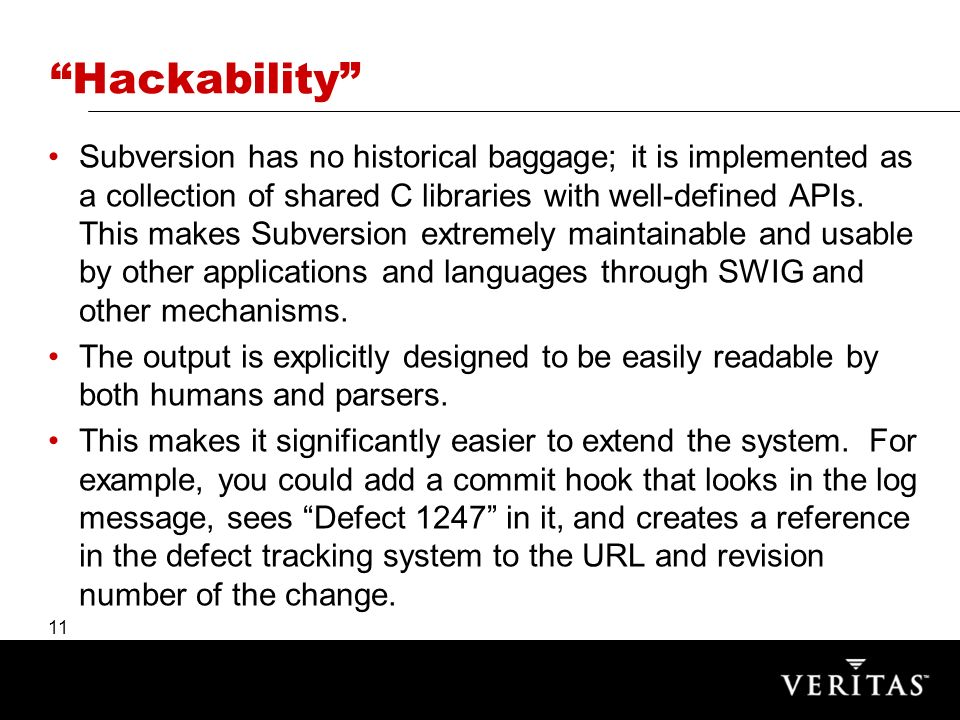 11 Hackability Subversion has no historical baggage; it is implemented as a collection of shared C libraries with well-defined APIs.