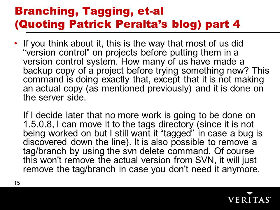 15 Branching, Tagging, et-al (Quoting Patrick Peraltas blog) part 4 If you think about it, this is the way that most of us did version control on projects before putting them in a version control system.